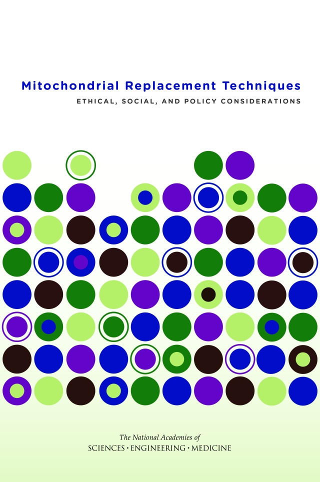 National Academies of Sciences, Engineering, and Medicine. 2016. Mitochondrial replacement techniques: Ethical, social, and policy considerations. Washington, DC: The National Academies Press.